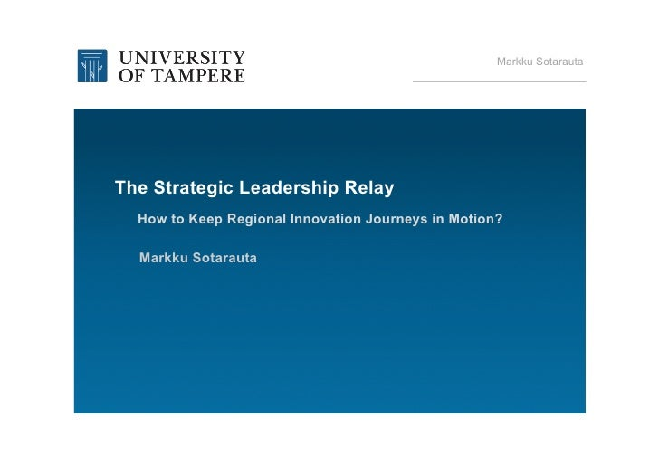 Markku SotarautaThe Strategic Leadership Relay  How to Keep Regional Innovation Journeys in Motion?  Markku Sotarauta