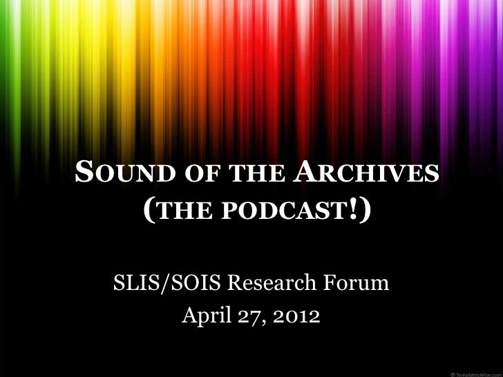 SOUND OF THE ARCHIVES   (THE PODCAST!)  SLIS/SOIS Research Forum        April 27, 2012