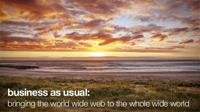 business as usual:bringing the world wide web to the whole wide world