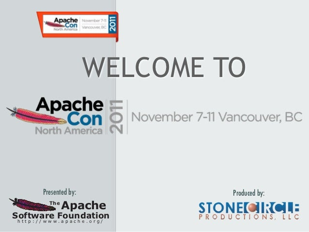 WELCOME TO      Presented by:            Produced by:        The              ApacheSoftware Foundationhttp://www.apache.o...