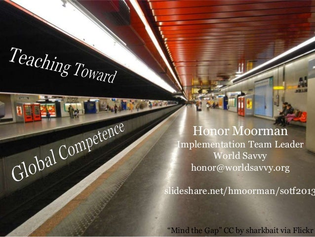"Honor Moorman Implementation Team Leader World Savvy honor@worldsavvy.org  slideshare.net/hmoorman/sotf2013  ""Mind the Gap..."