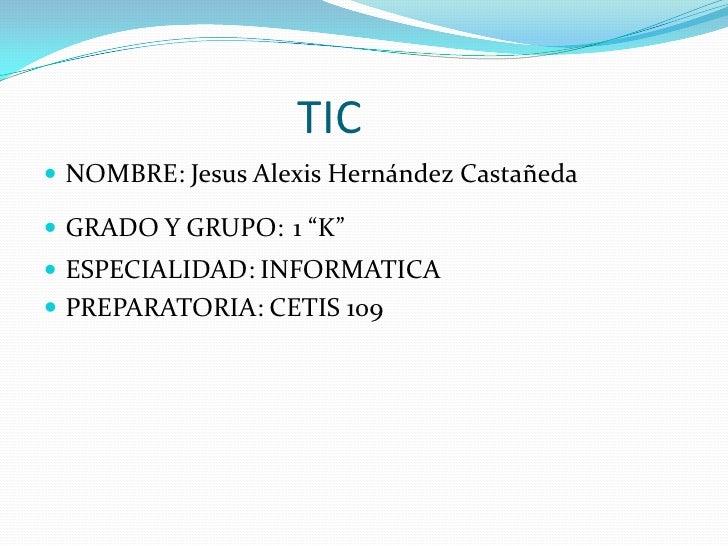 """TIC<br />NOMBRE: Jesus Alexis Hernández Castañeda<br />GRADO Y GRUPO:1 """"K""""<br />ESPECIALIDAD: INFORM..."""
