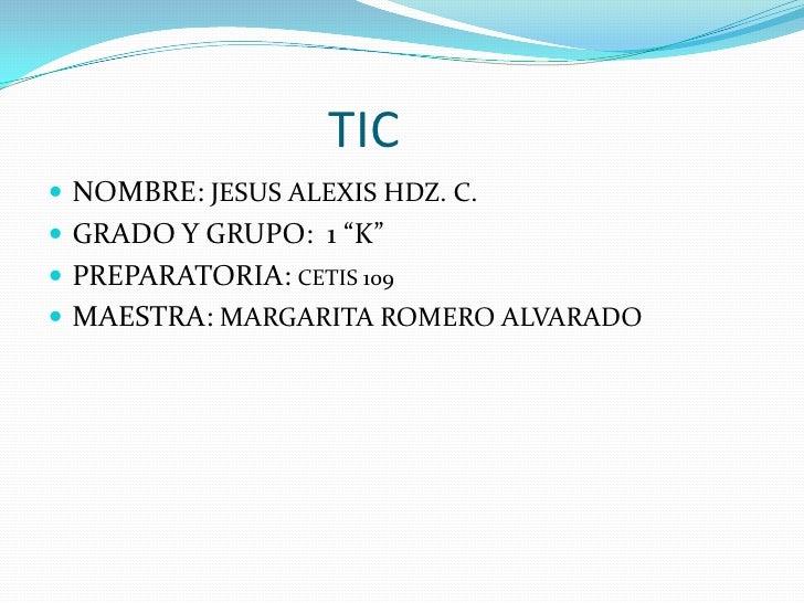 """TIC<br />NOMBRE: JESUS ALEXIS HDZ. C.<br />GRADO Y GRUPO:  1 """"K""""<br />PREPARATORIA: CETIS 109<br />..."""