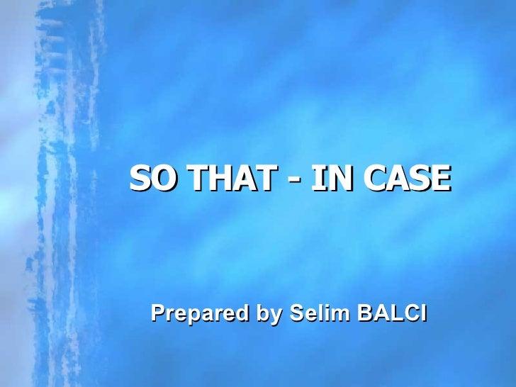 SO THAT - IN CASE Prepared by Selim BALCI