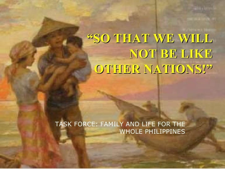 """"""" SO THAT WE WILL NOT BE LIKE OTHER NATIONS!"""" TASK FORCE: FAMILY AND LIFE FOR THE WHOLE PHILIPPINES"""