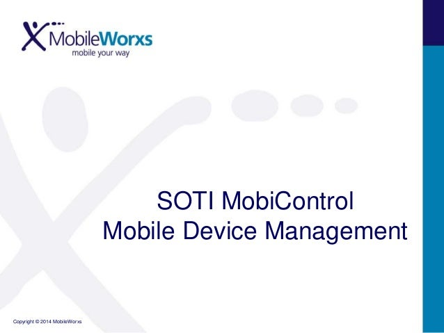 Copyright © 2014 MobileWorxs SOTI MobiControl Mobile Device Management