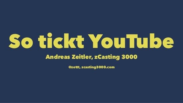 So tickt YouTube  Andreas Zeitler, zCasting 3000  @zettt, zcasting3000.com