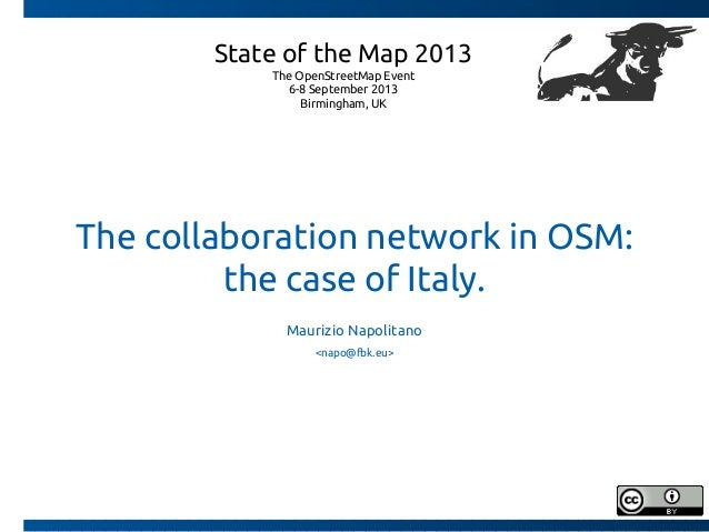 The collaboration network in OSM: the case of Italy. Maurizio Napolitano <napo@fbk.eu> State of the Map 2013 The OpenStree...