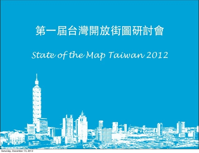 第一屆台灣開放街圖研討會                         State of the Map Taiwan 2012Saturday, December 15, 2012