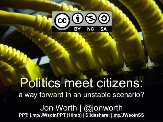 Politics meet citizens:a way forward in an unstable scenario?Jon Worth | @jonworthPPT: j.mp/JWsotnPPT (10mb) | Slideshare:...