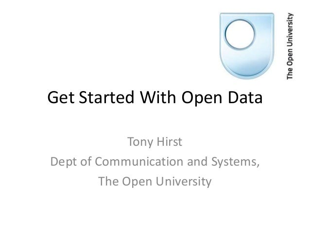 Get Started With Open Data             Tony HirstDept of Communication and Systems,        The Open University
