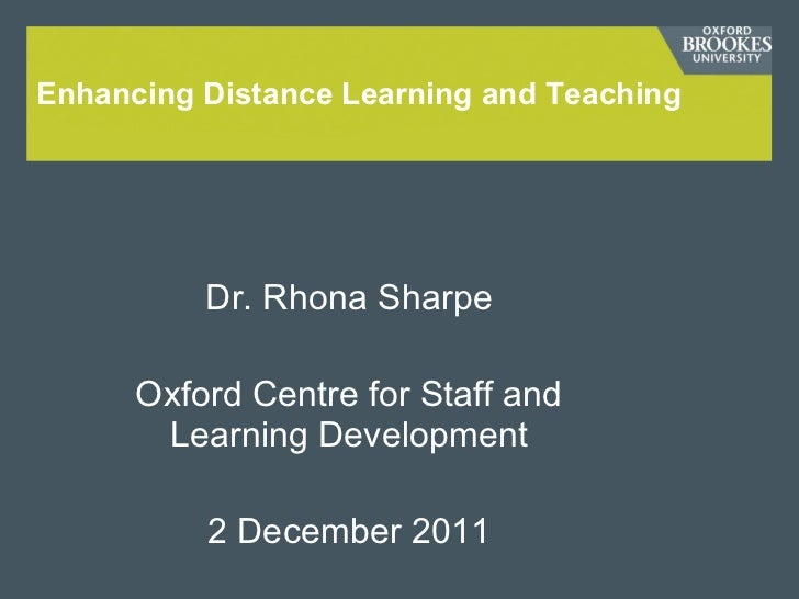 Enhancing Distance Learning and Teaching Dr. Rhona Sharpe Oxford Centre for Staff and Learning Development 2 December 2011