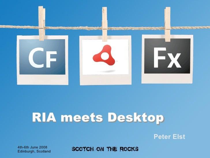 RIA meets Desktop                        Peter Elst 4th-6th June 2008 Edinburgh, Scotland