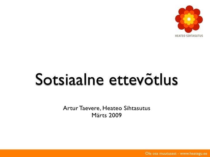 Sotsiaalne ettevõtlus     Artur Taevere, Heateo Sihtasutus               Märts 2009                                       ...