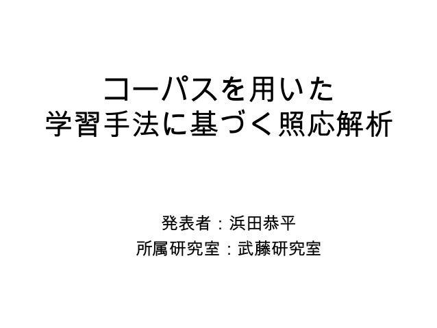 コーパスを用いた 学習手法に基づく照応解析 発表者:浜田恭平 所属研究室:武藤研究室