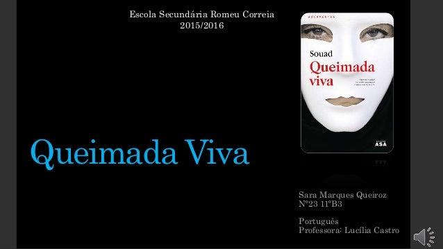 Queimada Viva Sara Marques Queiroz Nº23 11ºB3 Português Professora: Lucília Castro Escola Secundária Romeu Correia 2015/20...