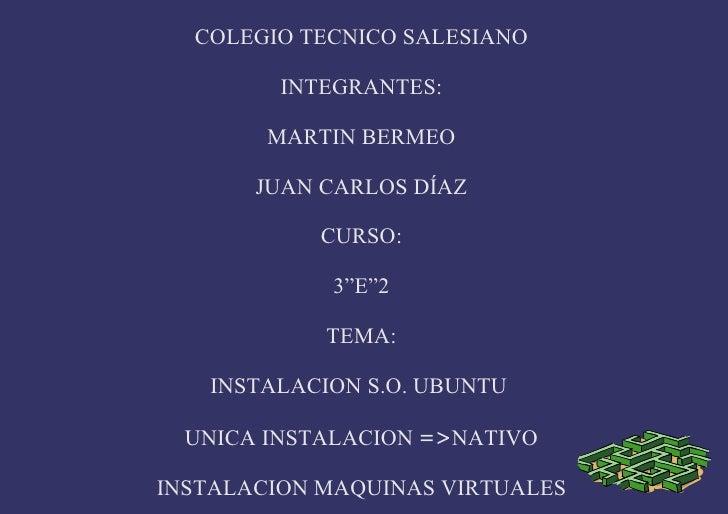 "COLEGIO TECNICO SALESIANO INTEGRANTES: MARTIN BERMEO JUAN CARLOS DÍAZ CURSO: 3""E""2 TEMA: INSTALACION S.O. UBUNTU  UNICA IN..."