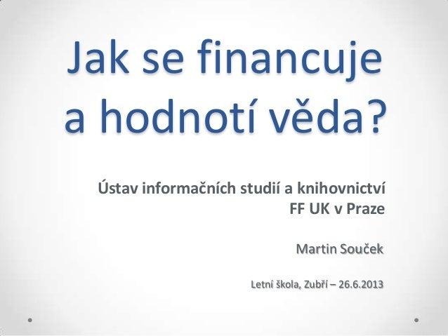 Jak se financuje a hodnotí věda? Ústav informačních studií a knihovnictví FF UK v Praze Martin Souček Letní škola, Zubří –...