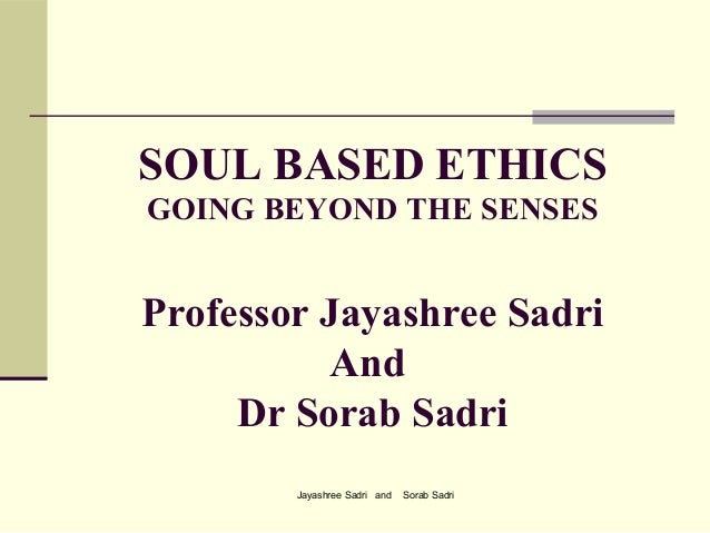 Jayashree Sadri and Sorab SadriSOUL BASED ETHICSGOING BEYOND THE SENSESProfessor Jayashree SadriAndDr Sorab Sadri