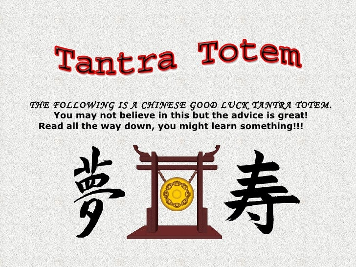 THE FOLLOWING IS A CHINESE GOOD LUCK TANTRA TOTEM.    You may not believe in this but the advice is great!  Read all the w...