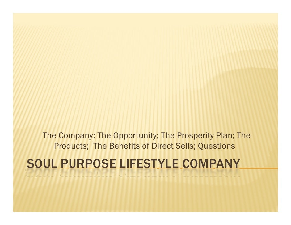 The Company; The Opportunity; The Prosperity Plan; The     Products; The Benefits of Direct Sells; Questions  SOUL PURPOSE...
