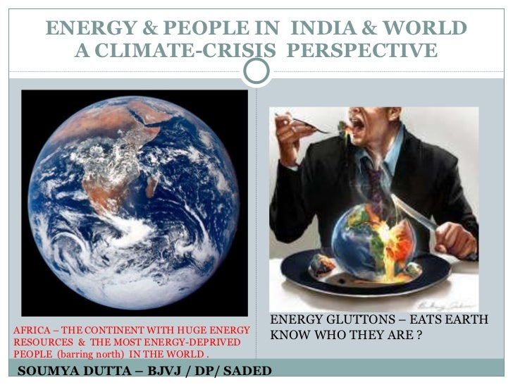 ENERGY & PEOPLE IN  INDIA & WORLD  A CLIMATE-CRISIS  PERSPECTIVE  SOUMYA DUTTA – BJVJ / DP/ SADED ENERGY GLUTTONS – EATS E...