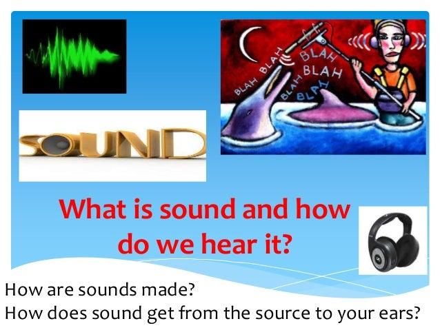 What is sound and howdo we hear it?How are sounds made?How does sound get from the source to your ears?