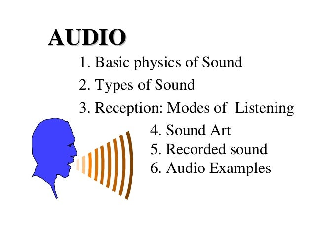 AUDIO 1. Basic physics of Sound 2. Types of Sound 3. Reception: Modes of Listening 4. Sound Art 5. Recorded sound 6. Audio...