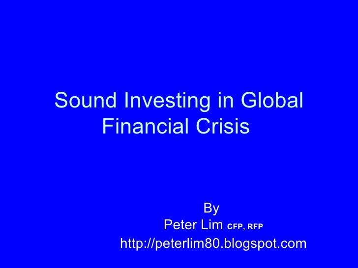 Sound Investing in Global Financial Crisis   By  Peter Lim  CFP, RFP http://peterlim80.blogspot.com