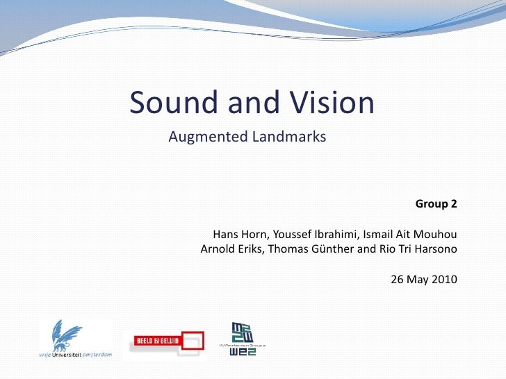 Sound and Vision<br />Augmented Landmarks<br />Group 2<br />Hans Horn, YoussefIbrahimi, Ismail Ait Mouhou<br />Arnold Erik...
