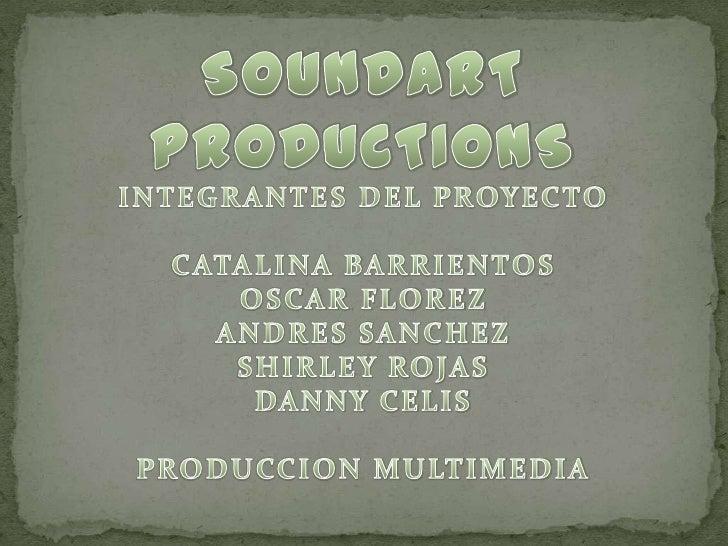 SOUNDART<br />PRODUCTIONS<br />INTEGRANTES DEL PROYECTO<br />CATALINA BARRIENTOS<br />OSCAR FLOREZ<br />ANDRES SANCHEZ<br ...