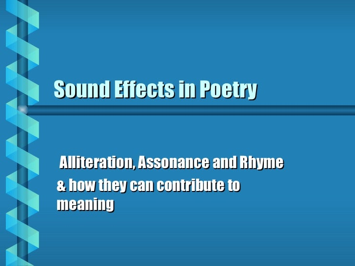 Sound Effects in PoetryAlliteration, Assonance and Rhyme& how they can contribute tomeaning