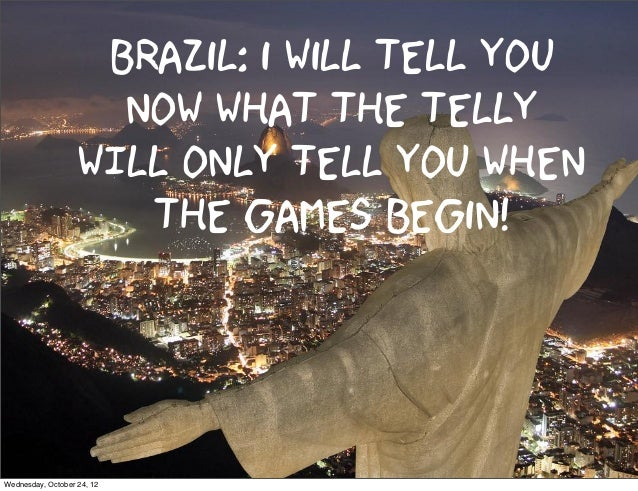 Brazil: i will tell you                     now what the telly                   WILL ONLY tell you when                  ...