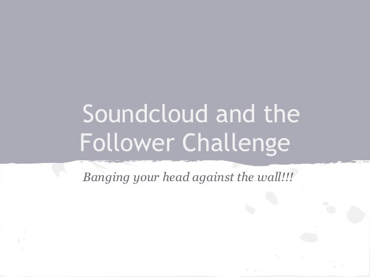 Soundcloud and theFollower ChallengeBanging your head against the wall!!!