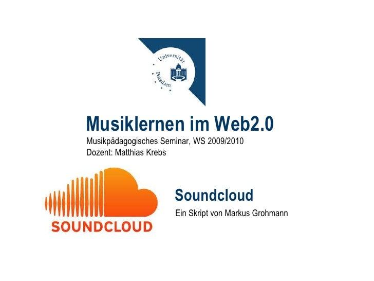 Musiklernen im Web2.0<br />Musikpädagogisches Seminar, WS 2009/2010<br />Dozent: Matthias Krebs<br />Soundcloud<br />Ein S...