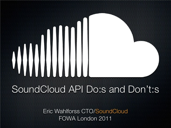 SoundCloud API Do:s and Don't:s      Eric Wahlforss CTO/SoundCloud            FOWA London 2011