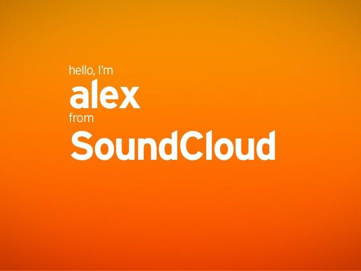 hello, I'm  alex from  SoundCloud