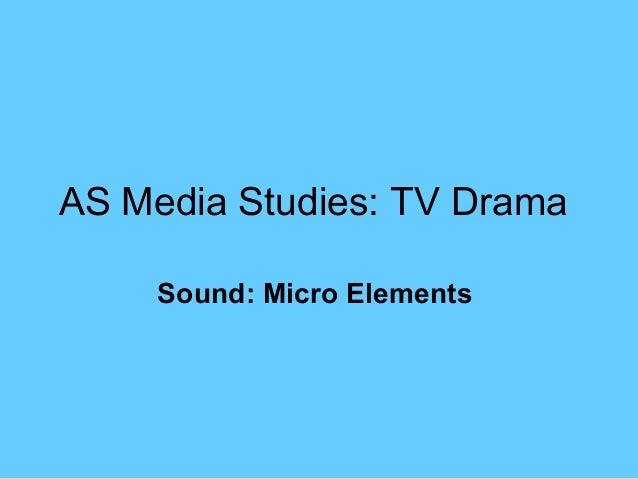 AS Media Studies: TV Drama     Sound: Micro Elements