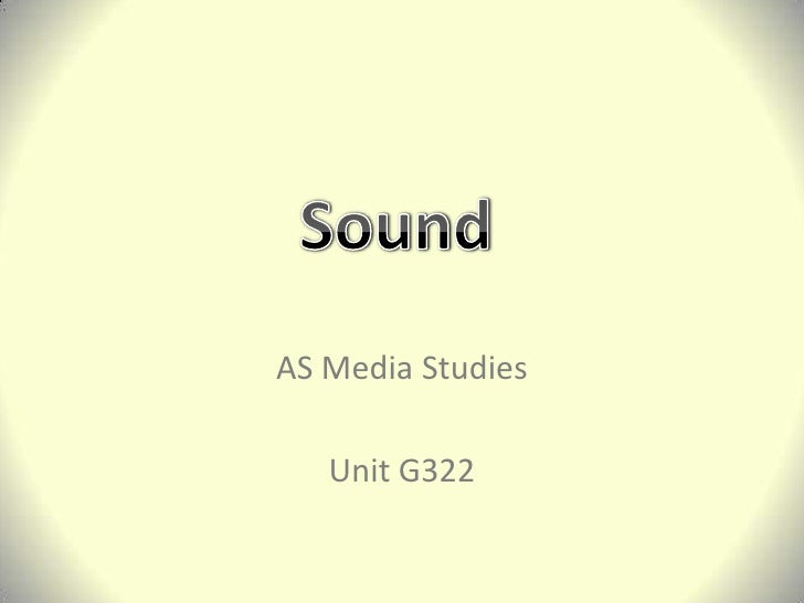AS Media Studies<br />Unit G322<br />Sound<br />