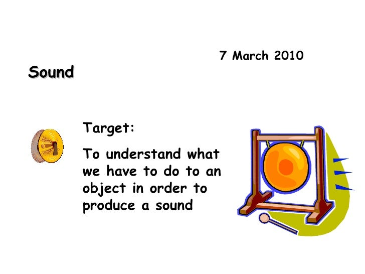 7 March 2010 Sound Target: To understand what we have to do to an object in order to produce a sound