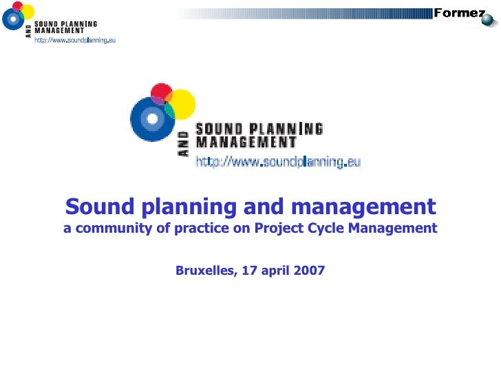 <ul><li>Sound planning and management </li></ul><ul><li>a community of practice on Project Cycle Management </li></ul><ul>...