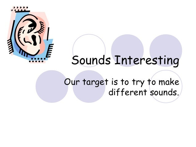 Sounds InterestingOur target is to try to makedifferent sounds.