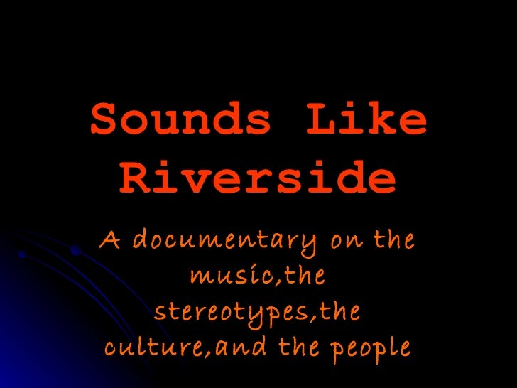 Sounds Like Riverside A documentary on the music,the stereotypes,the culture,and the people