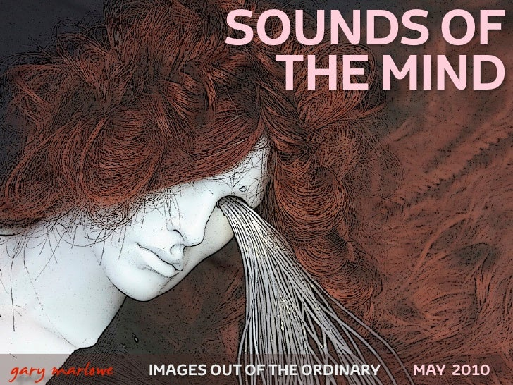 SOUNDS OF                              THE MIND    !        gary marlowe   IMAGES OUT OF THE ORDINARY   MAY 2010
