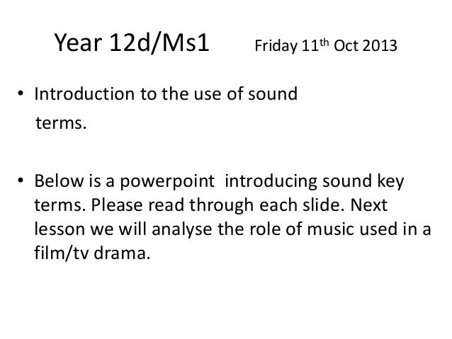Year 12d/Ms1  Friday 11th Oct 2013  • Introduction to the use of sound terms. • Below is a powerpoint introducing sound ke...