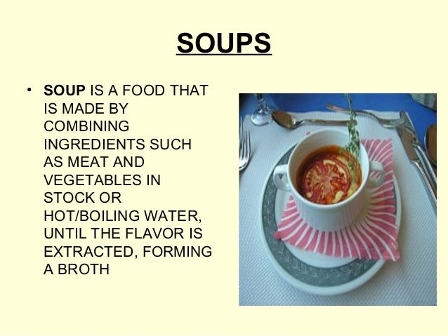 SOUPS• SOUP IS A FOOD THAT  IS MADE BY  COMBINING  INGREDIENTS SUCH  AS MEAT AND  VEGETABLES IN  STOCK OR  HOT/BOILING WAT...
