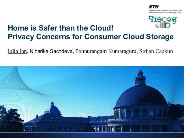 Home is Safer than the Cloud! Privacy Concerns for Consumer Cloud Storage Iulia Ion, Niharika Sachdeva, Ponnurangam Kumara...