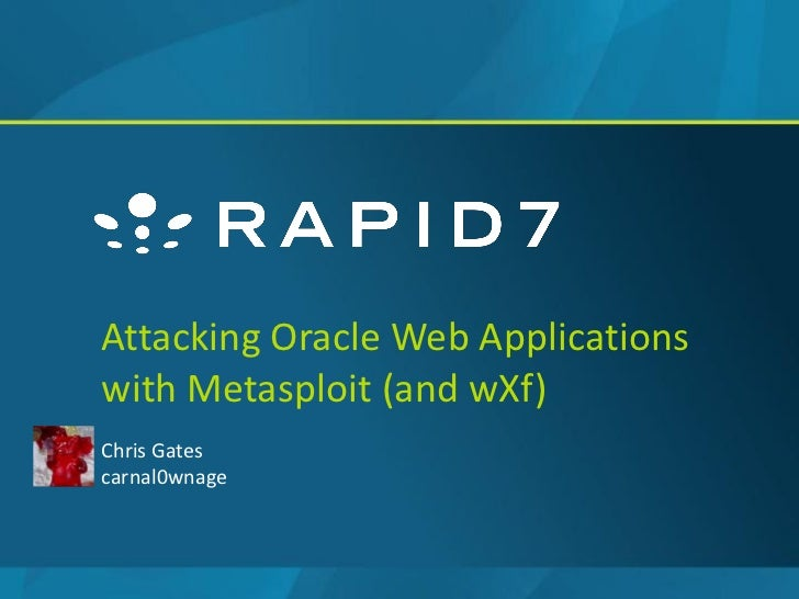Attacking Oracle Web Applicationswith Metasploit (and wXf)Chris Gatescarnal0wnage