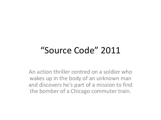 """Source Code"" 2011 An action thriller centred on a soldier who wakes up in the body of an unknown man and discovers he's p..."
