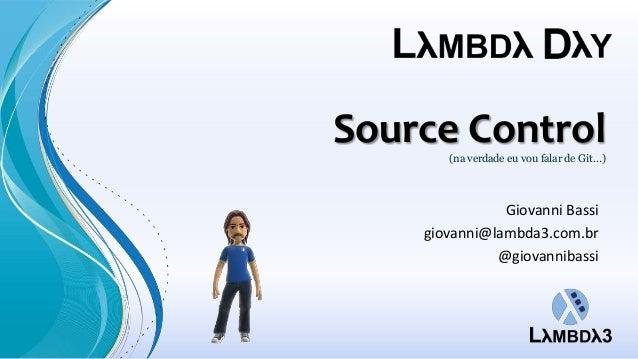 Source Control(na verdade eu vou falar de Git...)Giovanni Bassigiovanni@lambda3.com.br@giovannibassi